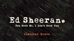 Ed Sheeran - You Need Me, I Don't Need You (Loadstar Remix)